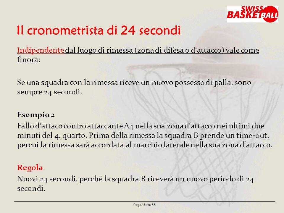 Page / Seite 55 Il cronometrista di 24 secondi Indipendente dal luogo di rimessa (zona di difesa o d'attacco) vale come finora: Se una squadra con la rimessa riceve un nuovo possesso di palla, sono sempre 24 secondi.