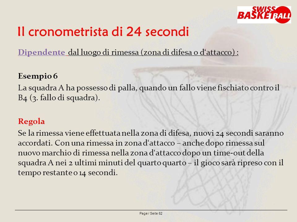 Page / Seite 62 Il cronometrista di 24 secondi Dipendente dal luogo di rimessa (zona di difesa o d'attacco) : Esempio 6 La squadra A ha possesso di palla, quando un fallo viene fischiato contro il B4 (3.