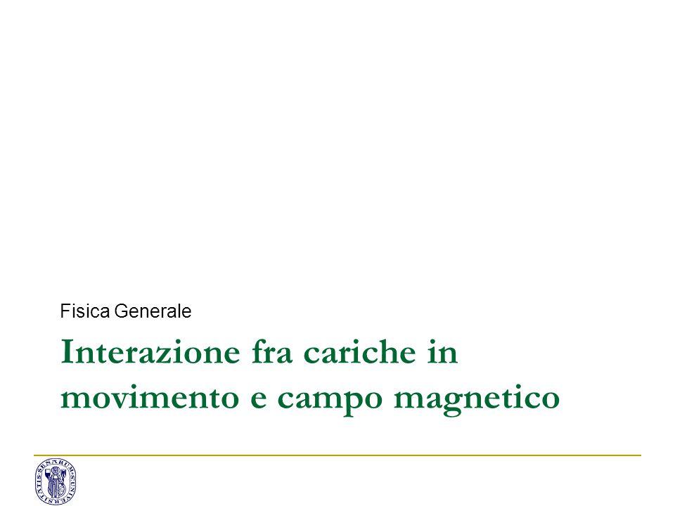 Interazione fra cariche in movimento e campo magnetico Fisica Generale