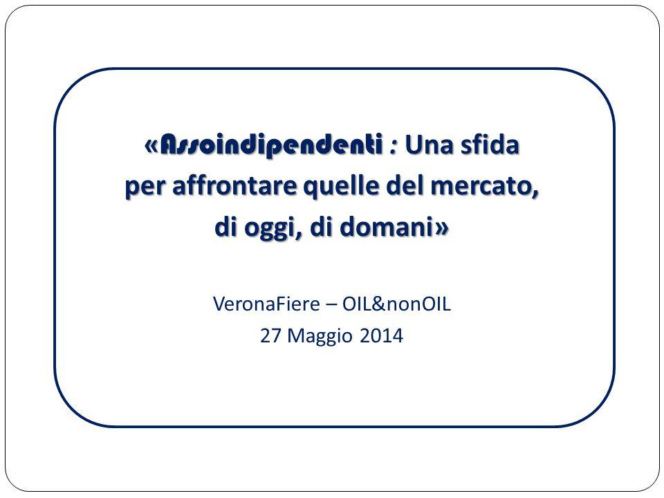 « Assoindipendenti : Una sfida per affrontare quelle del mercato, di oggi, di domani» VeronaFiere – OIL&nonOIL 27 Maggio 2014