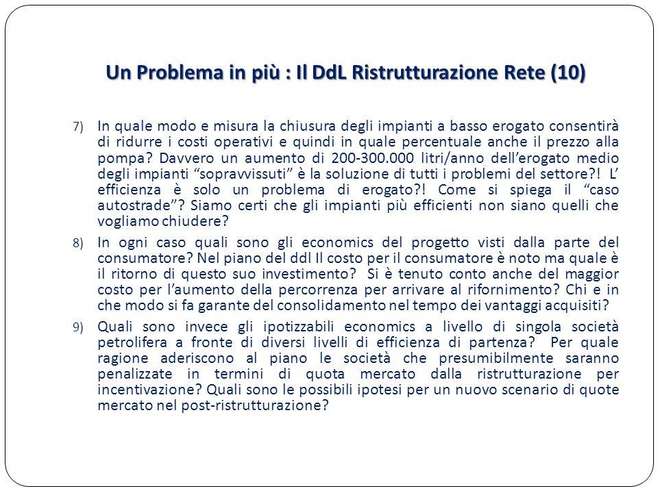 Un Problema in più : Il DdL Ristrutturazione Rete (10) 7) In quale modo e misura la chiusura degli impianti a basso erogato consentirà di ridurre i costi operativi e quindi in quale percentuale anche il prezzo alla pompa.