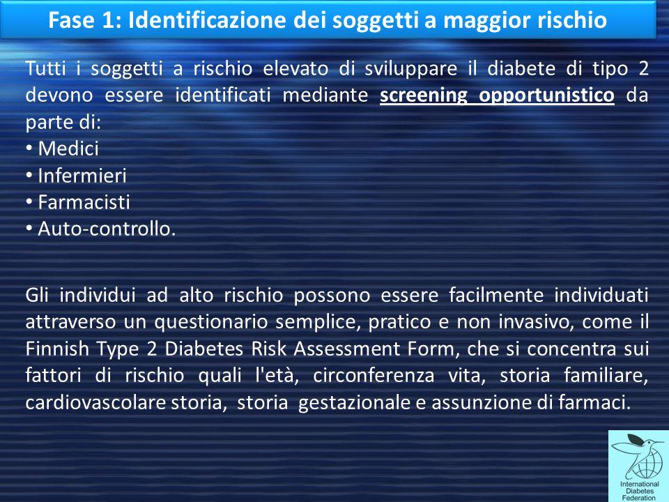 Fase 1: Identificazione dei soggetti a maggior rischio Tutti i soggetti a rischio elevato di sviluppare il diabete di tipo 2 devono essere identificat