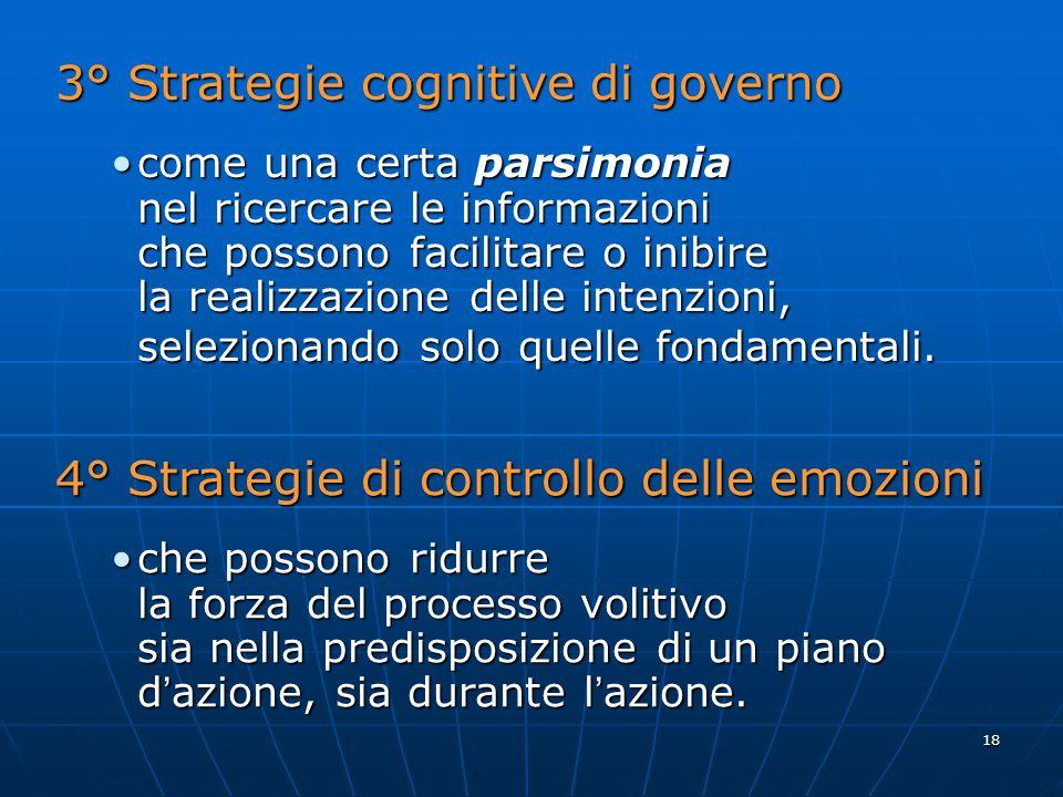 18 3° Strategie cognitive di governo come una certa parsimoniacome una certa parsimonia nel ricercare le informazioni che possono facilitare o inibire la realizzazione delle intenzioni, selezionando solo quelle fondamentali.
