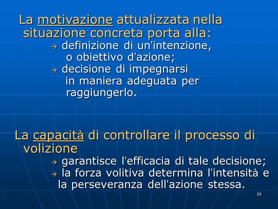 22 La motivazione attualizzata nella situazione concreta porta alla: La motivazione attualizzata nella situazione concreta porta alla:  definizione di un ' intenzione, o obiettivo d ' azione; o obiettivo d ' azione;  decisione di impegnarsi in maniera adeguata per in maniera adeguata per raggiungerlo.