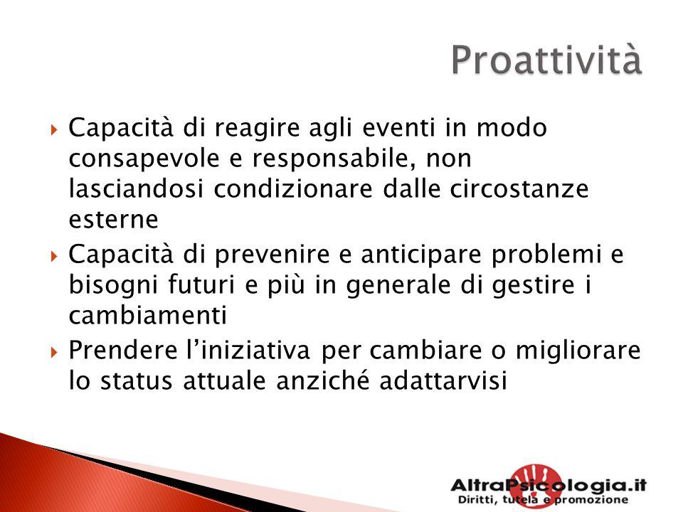  Capacità di reagire agli eventi in modo consapevole e responsabile, non lasciandosi condizionare dalle circostanze esterne  Capacità di prevenire e