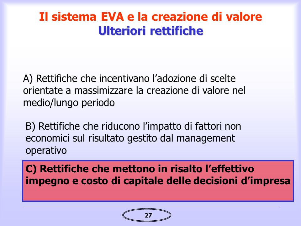 27 Ulteriori rettifiche Il sistema EVA e la creazione di valore Ulteriori rettifiche C) Rettifiche che mettono in risalto l'effettivo impegno e costo