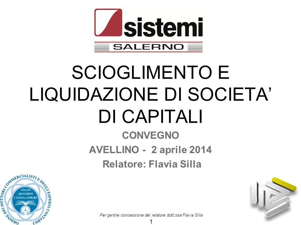 Per gentile concessione del relatore dott.ssa Flavia Silla 1 SCIOGLIMENTO E LIQUIDAZIONE DI SOCIETA' DI CAPITALI CONVEGNO AVELLINO - 2 aprile 2014 Rel
