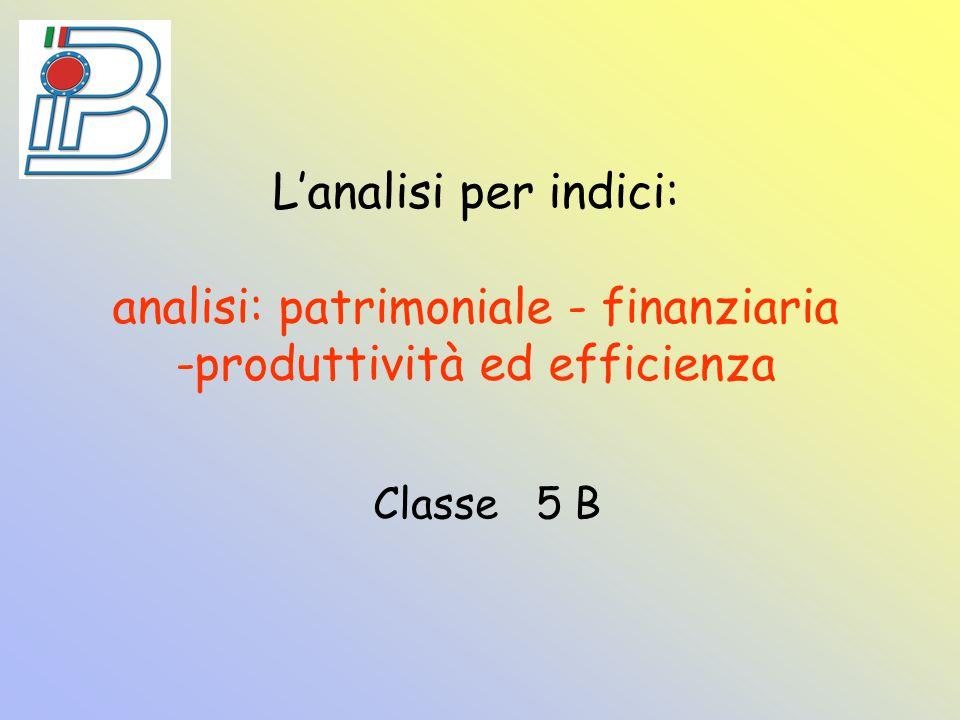 L'analisi per indici: analisi: patrimoniale - finanziaria -produttività ed efficienza Classe 5 B