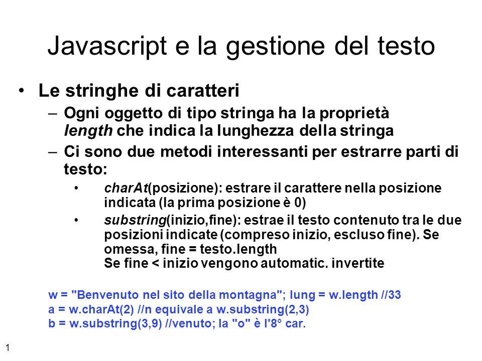 2 Javascript e la gestione del testo Ricerche con le stringhe –Esistono due metodi per eseguire delle ricerche all interno di stringhe indexOf(parolaDaCercare, [posizione]) lastIndexOf(parolaDaCercare, [posizione]) –Restituiscono la posizione in cui si trova il primo carattere della parola, oppure -1 –lastIndexOf parte a cercare dal fondo –La posizione è opzionale.