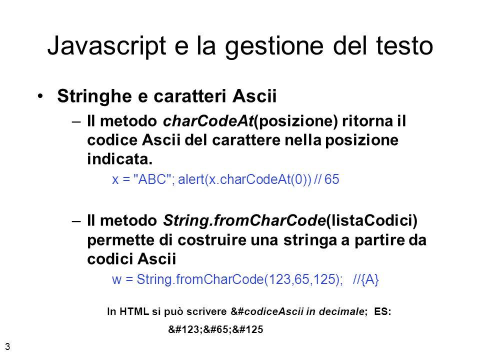 3 Javascript e la gestione del testo Stringhe e caratteri Ascii –Il metodo charCodeAt(posizione) ritorna il codice Ascii del carattere nella posizione