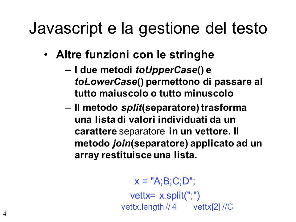 5 Javascript e la gestione del testo Altre funzioni con le stringhe – Elementi vuoti e separatori Lista= Ale,Bea,Cinzia,,Debora vett = Lista.split( , ) vett[0] //Ale vett[3] // vett.length //5 Vett2 = Lista.split( ,, ) Vett2[1] //Debora Il separatore può essere anche più lungo di un carattere.