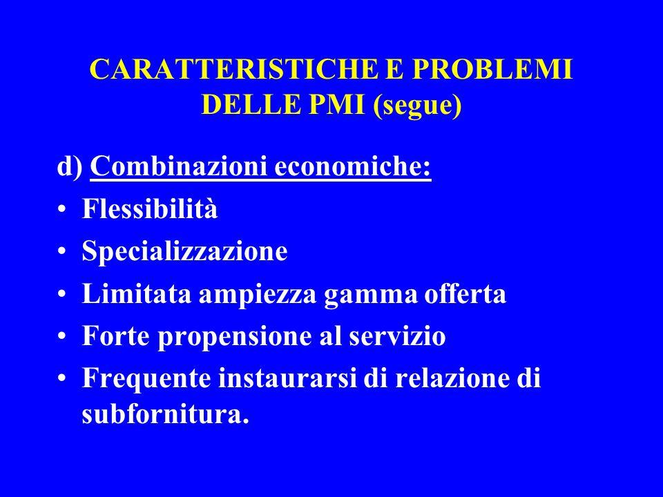 CARATTERISTICHE E PROBLEMI DELLE PMI (segue) d) Combinazioni economiche: Flessibilità Specializzazione Limitata ampiezza gamma offerta Forte propensione al servizio Frequente instaurarsi di relazione di subfornitura.
