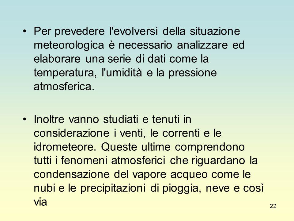 22 Per prevedere l'evolversi della situazione meteorologica è necessario analizzare ed elaborare una serie di dati come la temperatura, l'umidità e la