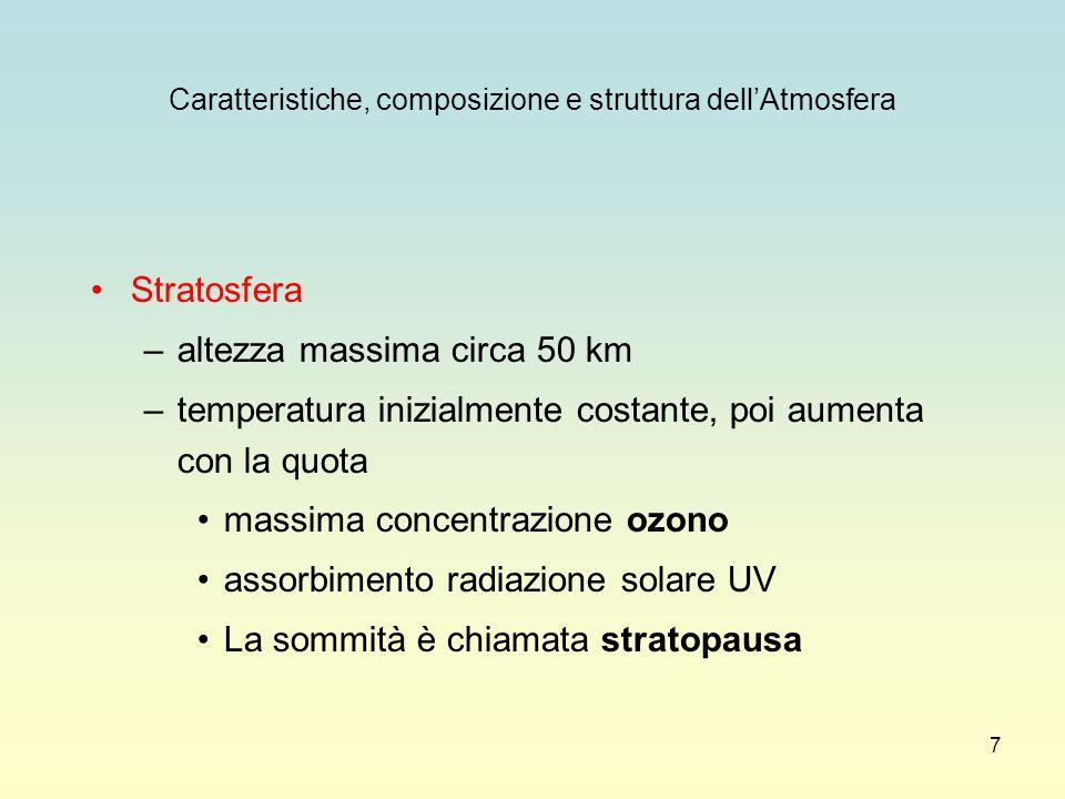 7 Caratteristiche, composizione e struttura dell'Atmosfera Stratosfera –altezza massima circa 50 km –temperatura inizialmente costante, poi aumenta co