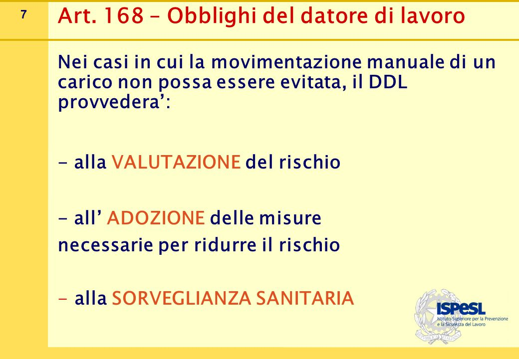 7 Art. 168 – Obblighi del datore di lavoro Nei casi in cui la movimentazione manuale di un carico non possa essere evitata, il DDL provvedera': - alla