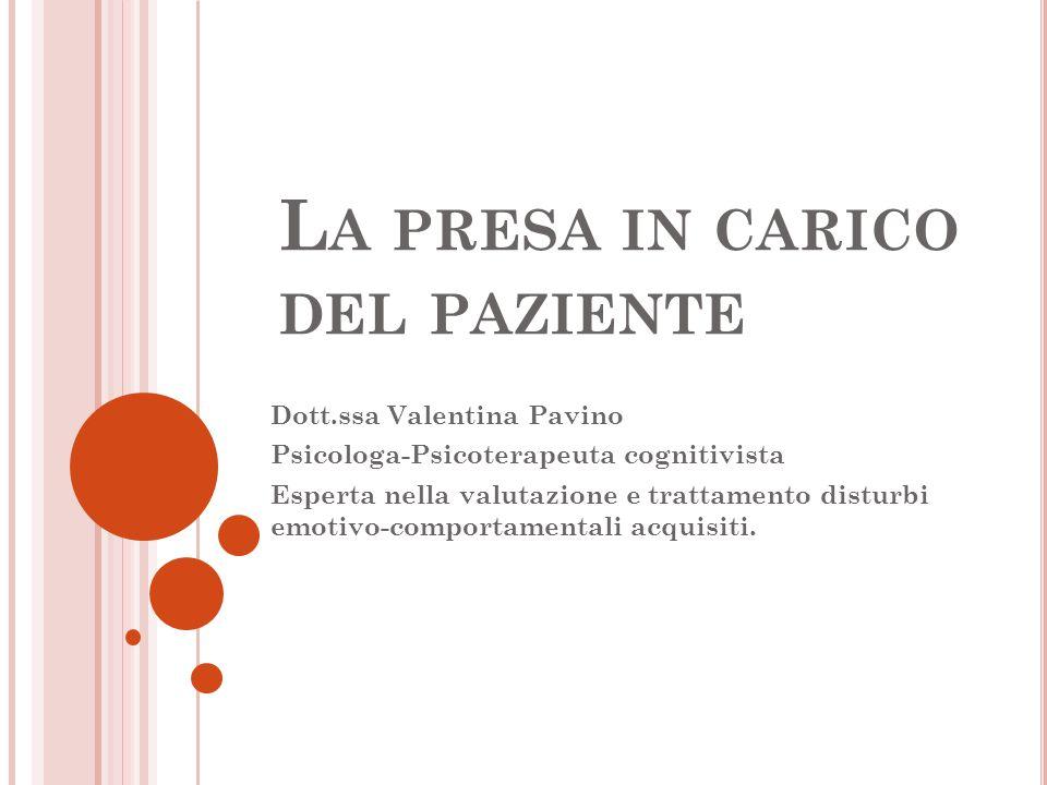 L A PRESA IN CARICO DEL PAZIENTE Dott.ssa Valentina Pavino Psicologa-Psicoterapeuta cognitivista Esperta nella valutazione e trattamento disturbi emot