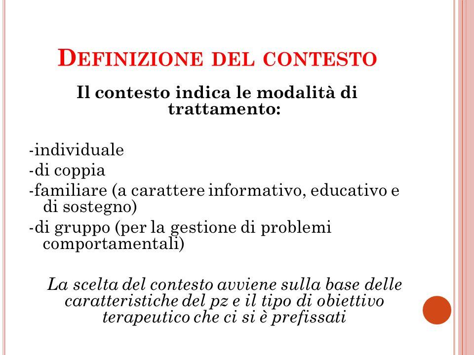 D EFINIZIONE DEL CONTESTO Il contesto indica le modalità di trattamento: -individuale -di coppia -familiare (a carattere informativo, educativo e di s