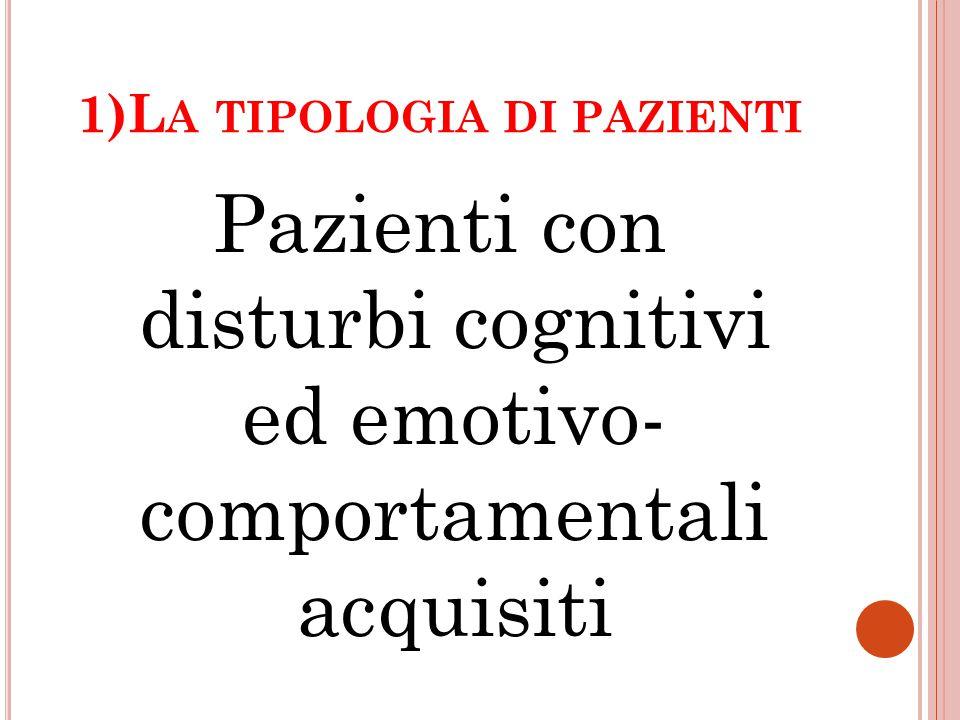 1)L A TIPOLOGIA DI PAZIENTI Pazienti con disturbi cognitivi ed emotivo- comportamentali acquisiti