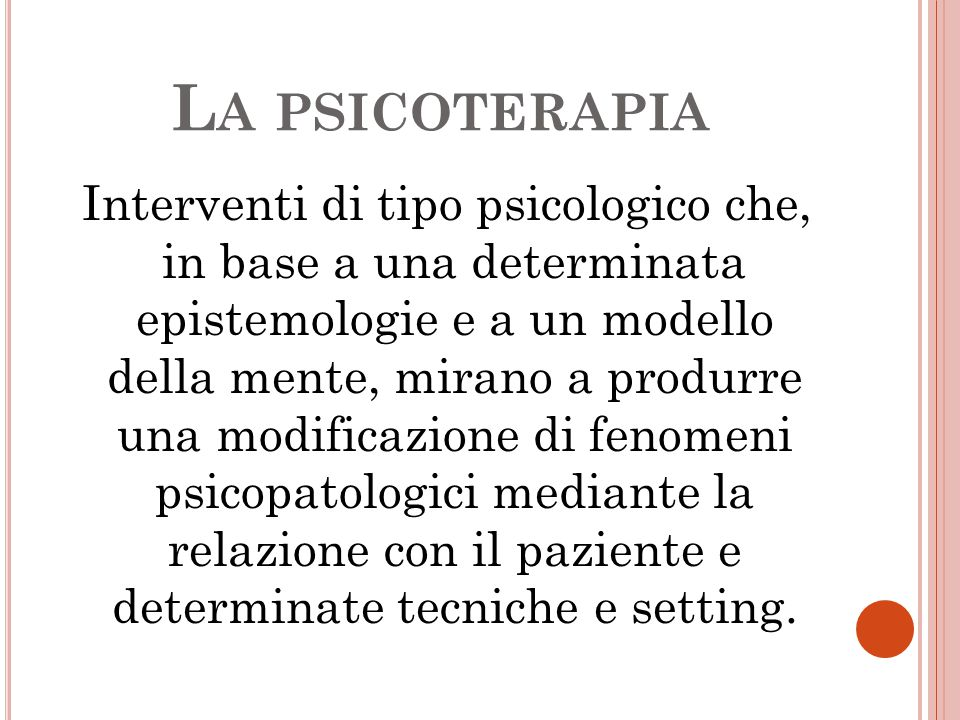 L A PSICOTERAPIA Interventi di tipo psicologico che, in base a una determinata epistemologie e a un modello della mente, mirano a produrre una modific