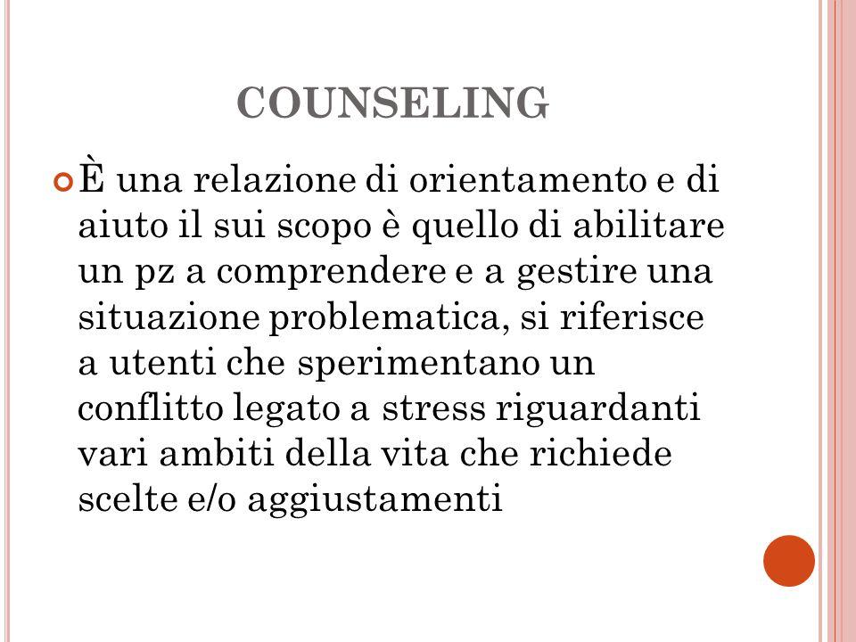 COUNSELING È una relazione di orientamento e di aiuto il sui scopo è quello di abilitare un pz a comprendere e a gestire una situazione problematica,