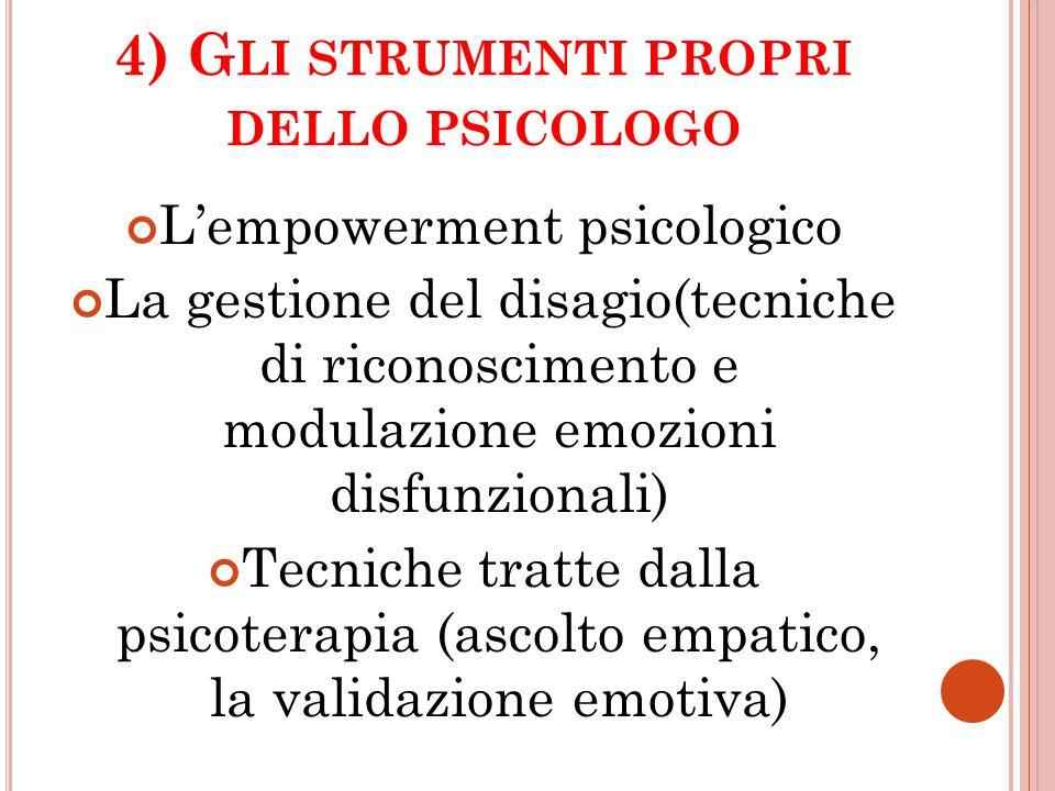 4) G LI STRUMENTI PROPRI DELLO PSICOLOGO L'empowerment psicologico La gestione del disagio(tecniche di riconoscimento e modulazione emozioni disfunzio