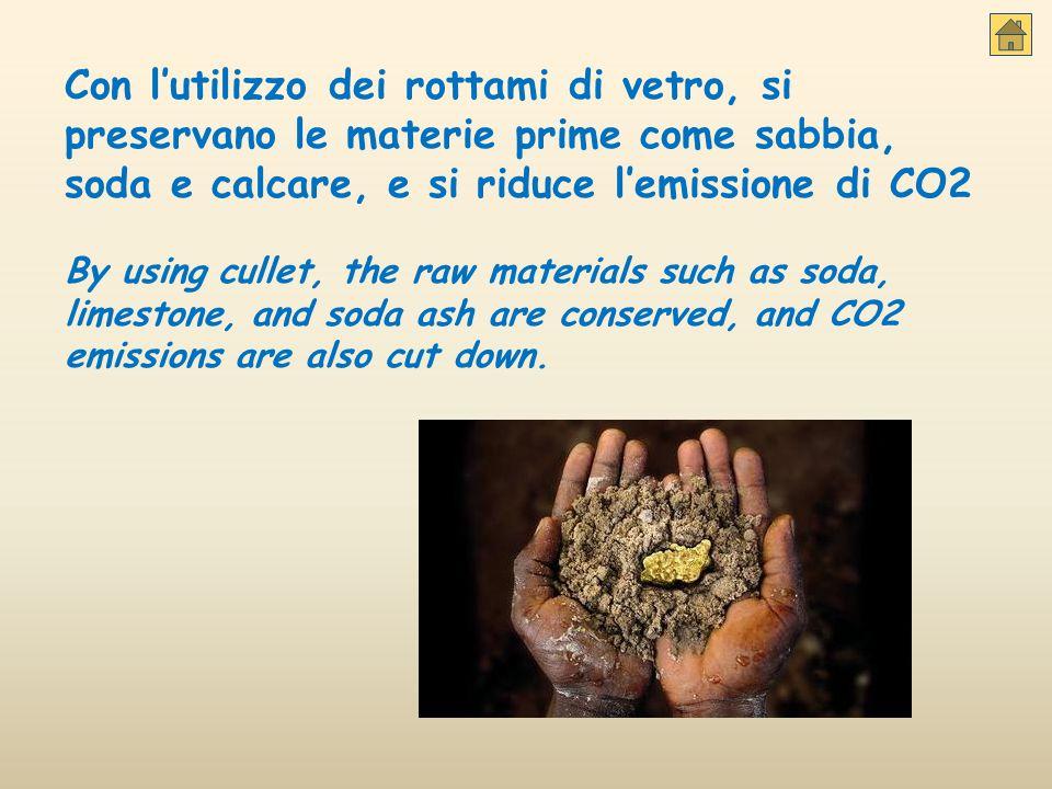 Con l'utilizzo dei rottami di vetro, si preservano le materie prime come sabbia, soda e calcare, e si riduce l'emissione di CO2 By using cullet, the r