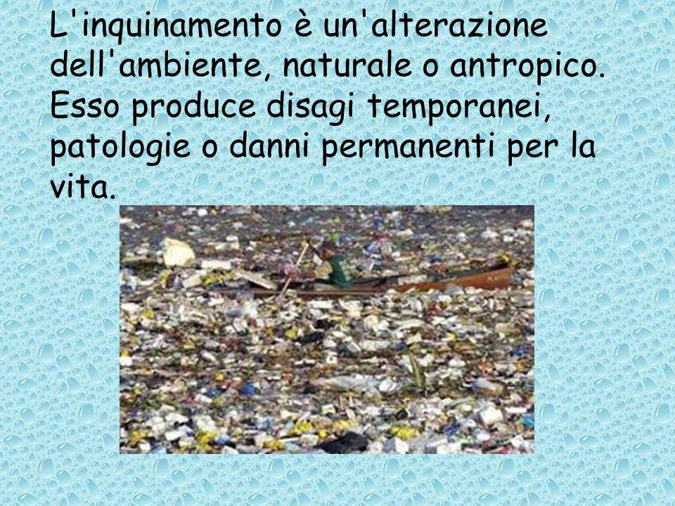 L'inquinamento è un'alterazione dell'ambiente, naturale o antropico. Esso produce disagi temporanei, patologie o danni permanenti per la vita.