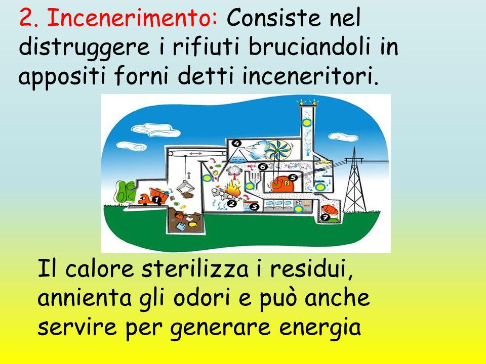 2. Incenerimento: Consiste nel distruggere i rifiuti bruciandoli in appositi forni detti inceneritori. Il calore sterilizza i residui, annienta gli od