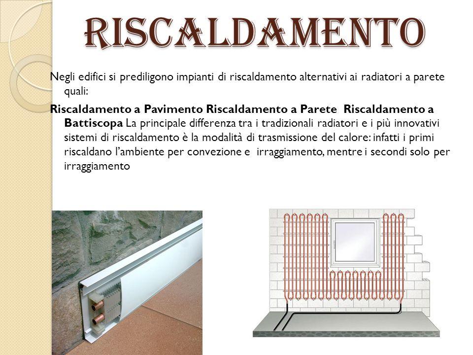 Riscaldamento Negli edifici si prediligono impianti di riscaldamento alternativi ai radiatori a parete quali: Riscaldamento a Pavimento Riscaldamento