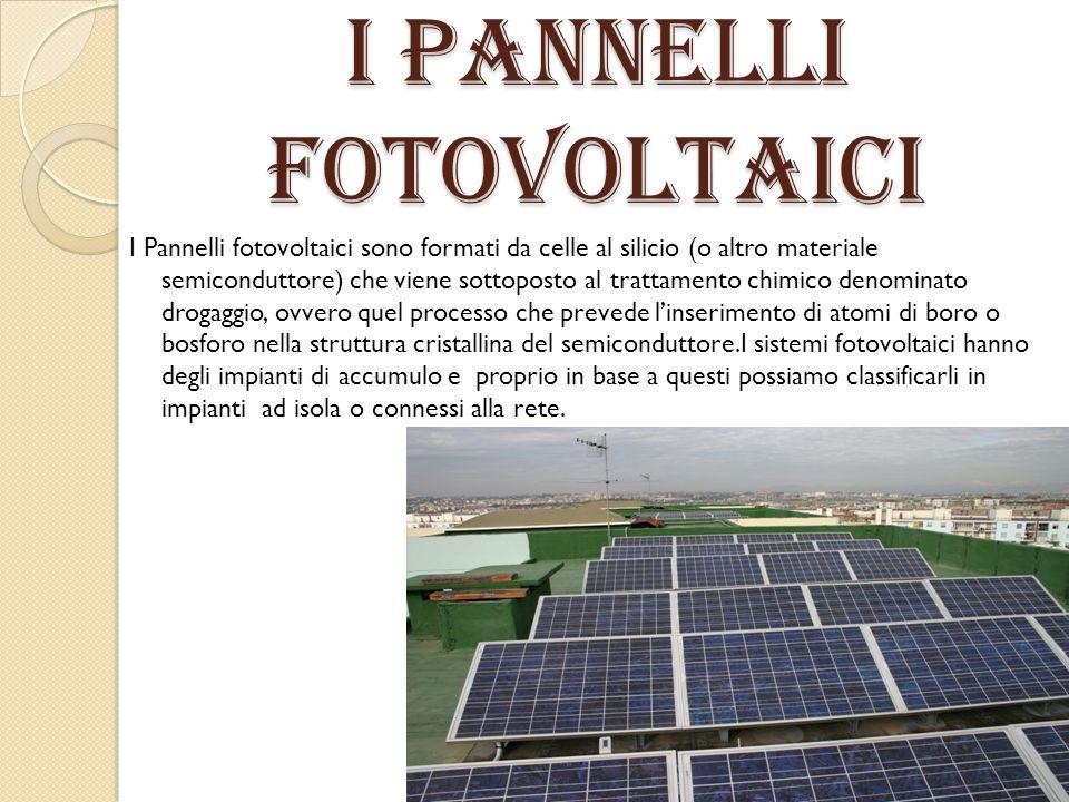 I Pannelli fotovoltaici I Pannelli fotovoltaici sono formati da celle al silicio (o altro materiale semiconduttore) che viene sottoposto al trattament