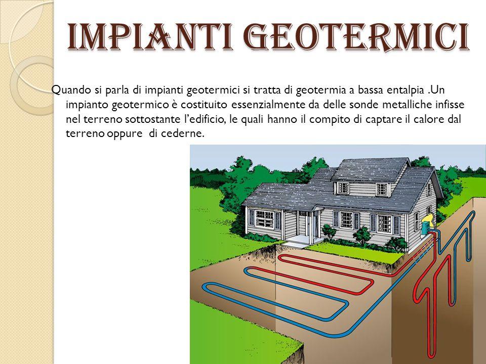 impianti geotermici Quando si parla di impianti geotermici si tratta di geotermia a bassa entalpia.Un impianto geotermico è costituito essenzialmente
