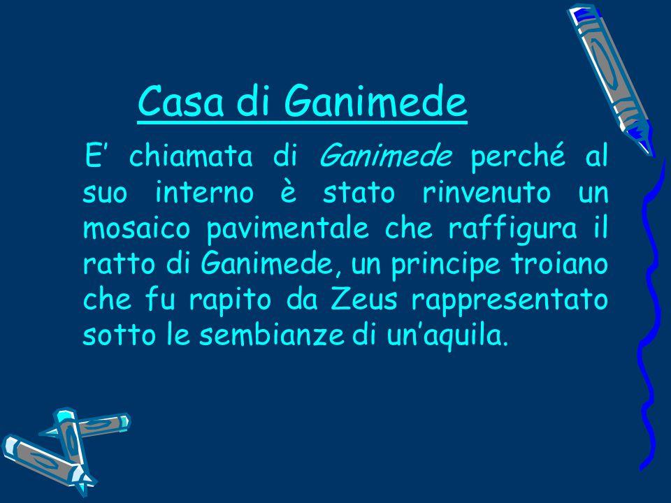 Casa di Ganimede E' chiamata di Ganimede perché al suo interno è stato rinvenuto un mosaico pavimentale che raffigura il ratto di Ganimede, un principe troiano che fu rapito da Zeus rappresentato sotto le sembianze di un'aquila.