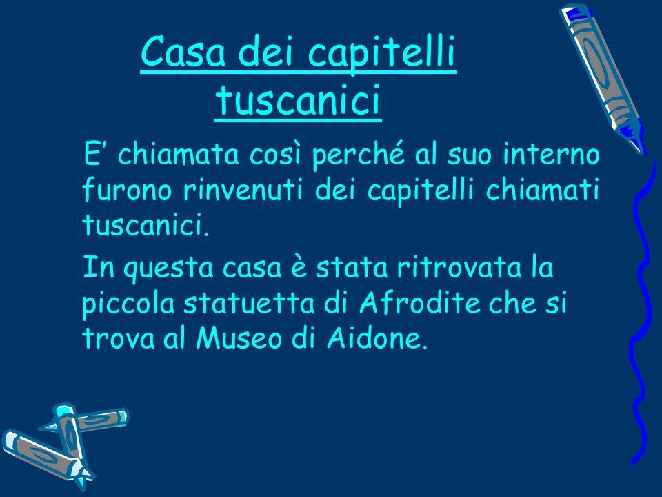 Casa dei capitelli tuscanici E' chiamata così perché al suo interno furono rinvenuti dei capitelli chiamati tuscanici.