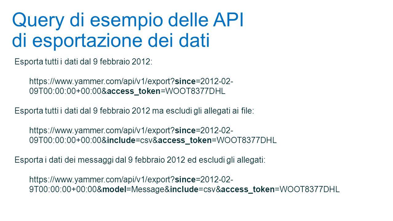 Query di esempio delle API di esportazione dei dati Esporta tutti i dati dal 9 febbraio 2012: https://www.yammer.com/api/v1/export?since=2012-02- 09T00:00:00+00:00&access_token=WOOT8377DHL Esporta tutti i dati dal 9 febbraio 2012 ma escludi gli allegati ai file: https://www.yammer.com/api/v1/export?since=2012-02- 09T00:00:00+00:00&include=csv&access_token=WOOT8377DHL Esporta i dati dei messaggi dal 9 febbraio 2012 ed escludi gli allegati: https://www.yammer.com/api/v1/export?since=2012-02- 9T00:00:00+00:00&model=Message&include=csv&access_token=WOOT8377DHL