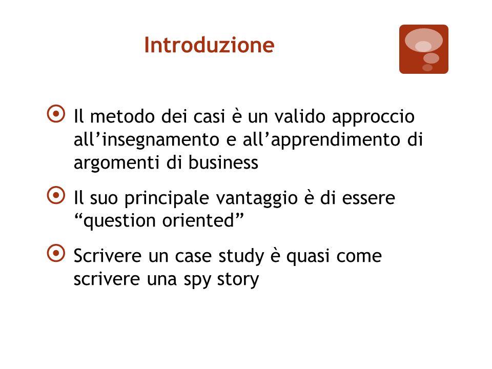 Introduzione  Il metodo dei casi è un valido approccio all'insegnamento e all'apprendimento di argomenti di business  Il suo principale vantaggio è di essere question oriented  Scrivere un case study è quasi come scrivere una spy story