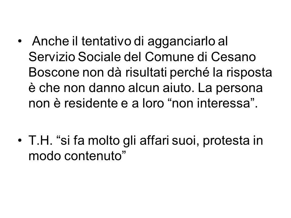 Anche il tentativo di agganciarlo al Servizio Sociale del Comune di Cesano Boscone non dà risultati perché la risposta è che non danno alcun aiuto.