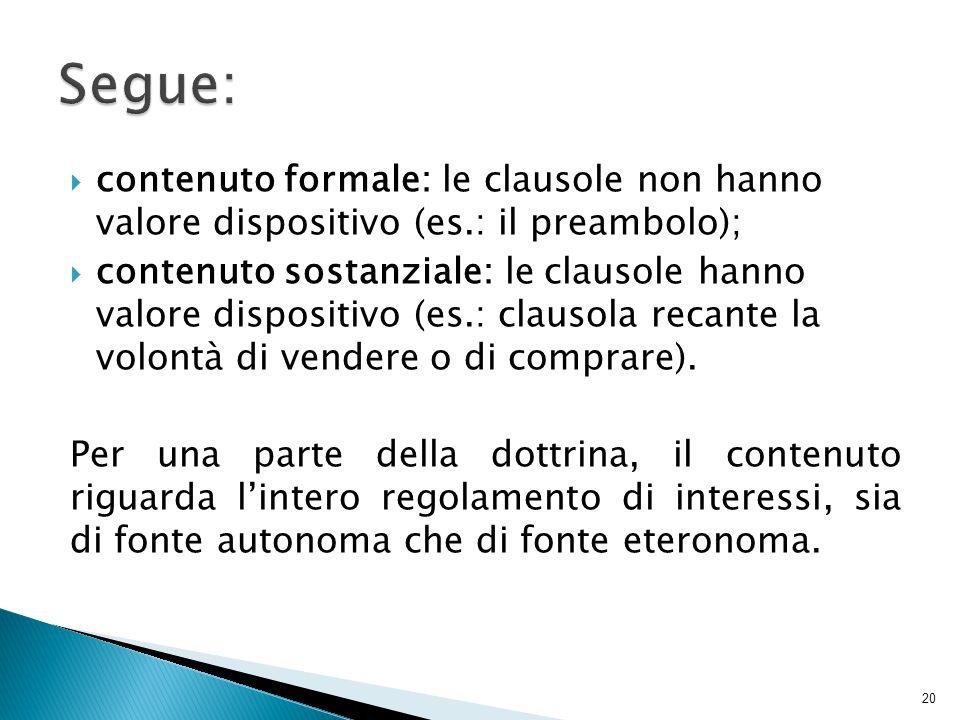  contenuto formale:le clausole non hanno valore dispositivo (es.: il preambolo);  contenuto sostanziale: le clausole hanno valore dispositivo (es.: clausola recante la volontà di vendere o di comprare).