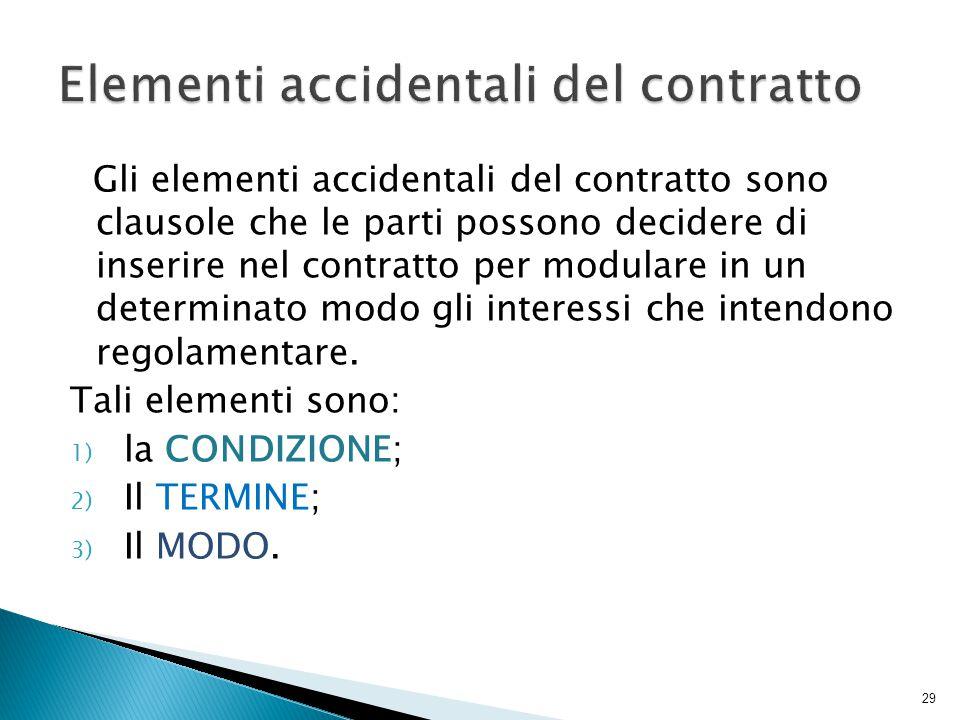 Gli elementi accidentali del contratto sono clausole che le parti possono decidere di inserire nel contratto per modulare in un determinato modo gli interessi che intendono regolamentare.