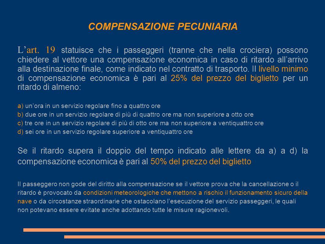 COMPENSAZIONE PECUNIARIA L'art. 19 statuisce che i passeggeri (tranne che nella crociera) possono chiedere al vettore una compensazione economica in c