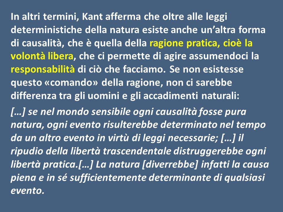 In altri termini, Kant afferma che oltre alle leggi deterministiche della natura esiste anche un'altra forma di causalità, che è quella della ragione pratica, cioè la volontà libera, che ci permette di agire assumendoci la responsabilità di ciò che facciamo.