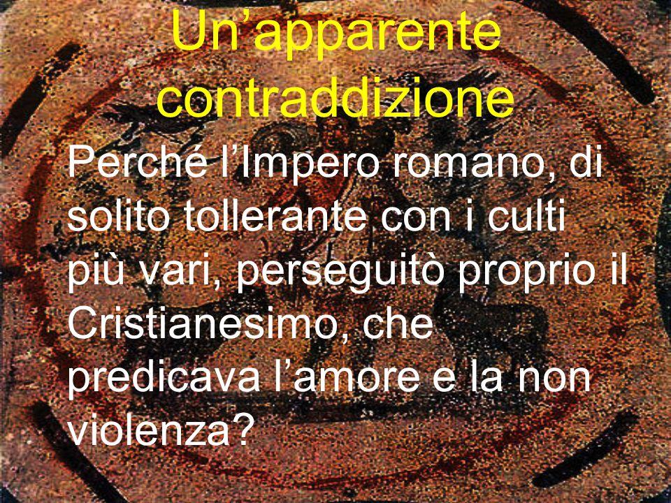 Un'apparente contraddizione Perché l'Impero romano, di solito tollerante con i culti più vari, perseguitò proprio il Cristianesimo, che predicava l'am
