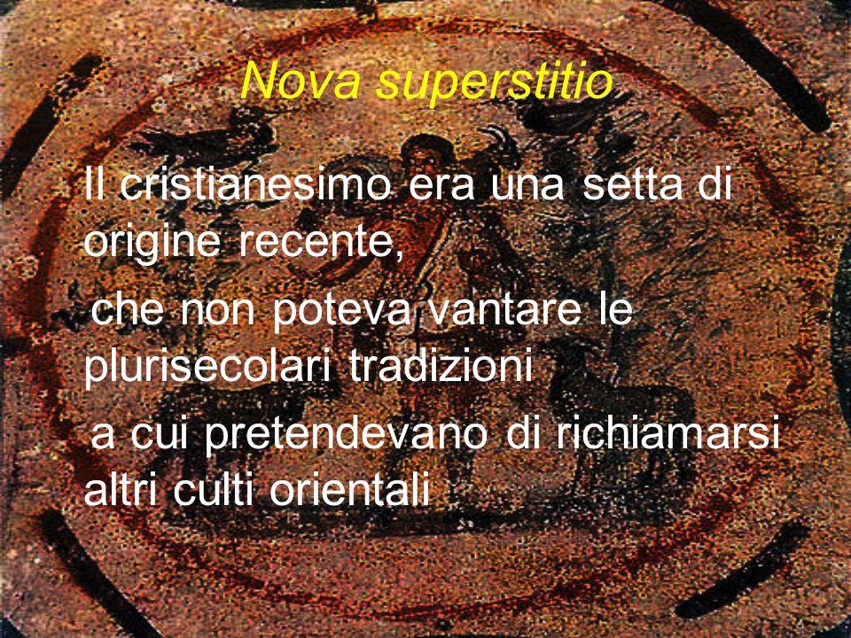 Nova superstitio Il cristianesimo era una setta di origine recente, che non poteva vantare le plurisecolari tradizioni a cui pretendevano di richiamar