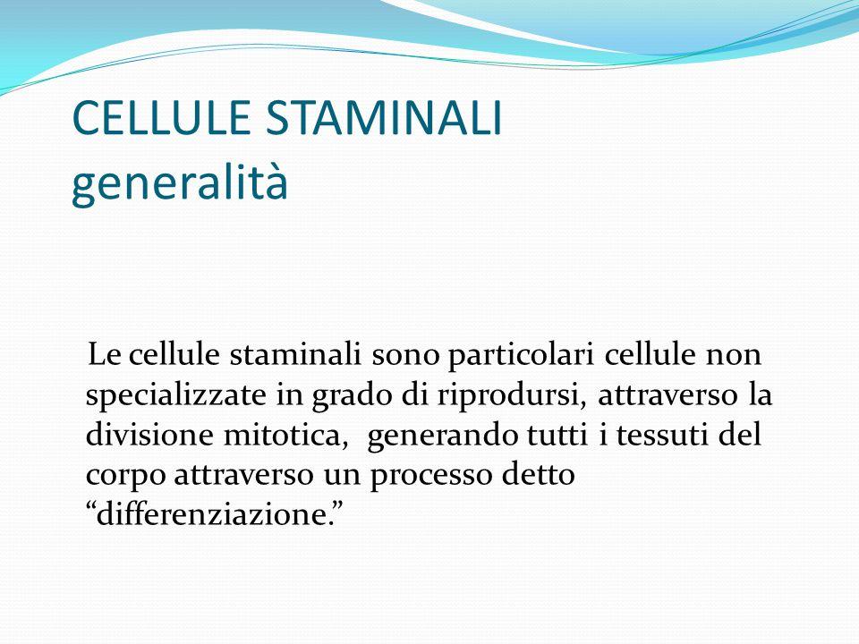 CELLULE STAMINALI generalità Le cellule staminali sono particolari cellule non specializzate in grado di riprodursi, attraverso la divisione mitotica, generando tutti i tessuti del corpo attraverso un processo detto differenziazione.