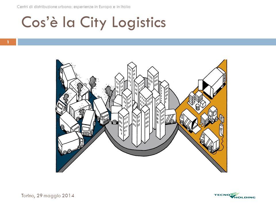 Cos'è la City Logistics Torino, 29 maggio 2014 1 Centri di distribuzione urbana: esperienze in Europa e in Italia.