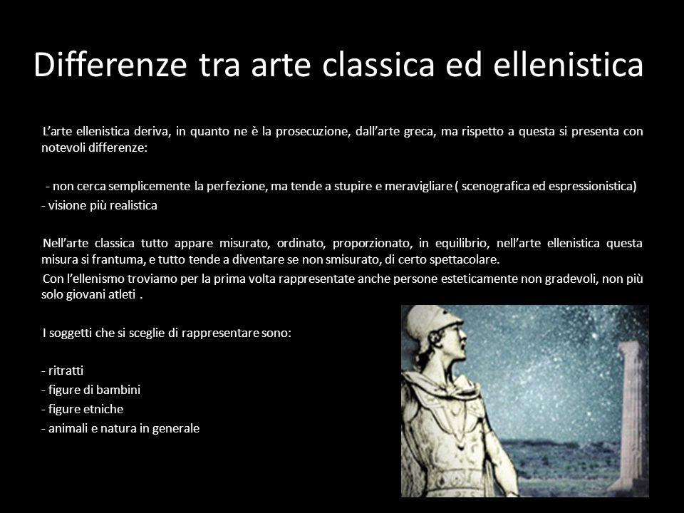 Differenze tra arte classica ed ellenistica L'arte ellenistica deriva, in quanto ne è la prosecuzione, dall'arte greca, ma rispetto a questa si presen