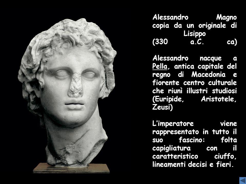 Alessandro Magno copia da un originale di Lisippo (330 a.C. ca) Alessandro nacque a Pella, antica capitale del regno di Macedonia e fiorente centro cu