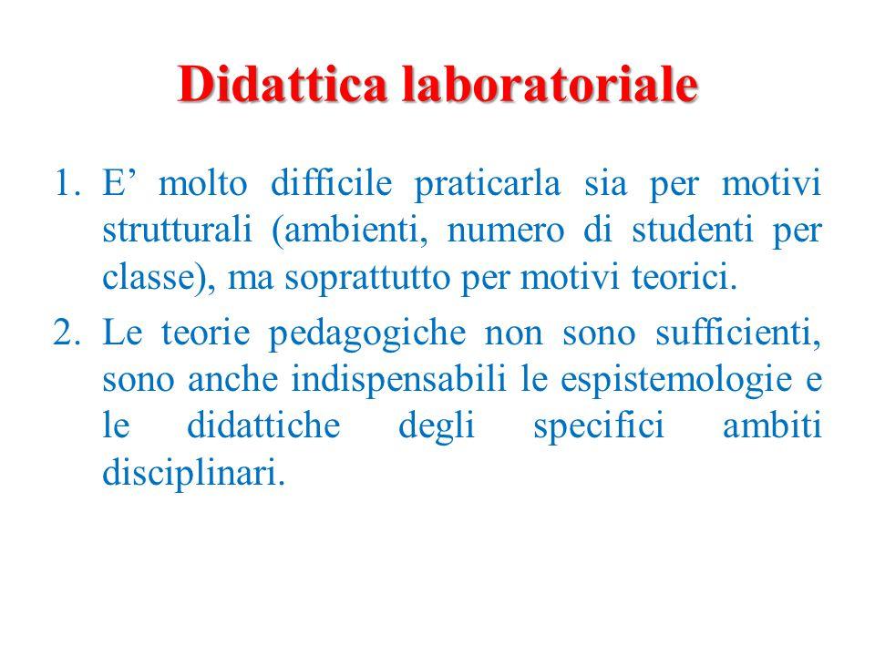 Didattica laboratoriale 1.E' molto difficile praticarla sia per motivi strutturali (ambienti, numero di studenti per classe), ma soprattutto per motivi teorici.