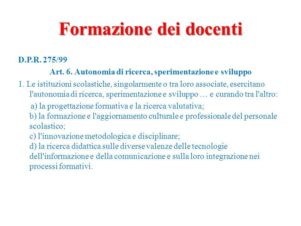 Formazione dei docenti D.P.R. 275/99 Art. 6. Autonomia di ricerca, sperimentazione e sviluppo 1. Le istituzioni scolastiche, singolarmente o tra loro