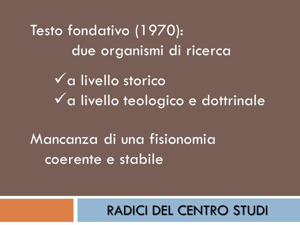 RADICI DEL CENTRO STUDI Testo fondativo (1970): due organismi di ricerca a livello storico a livello teologico e dottrinale Mancanza di una fisionomia