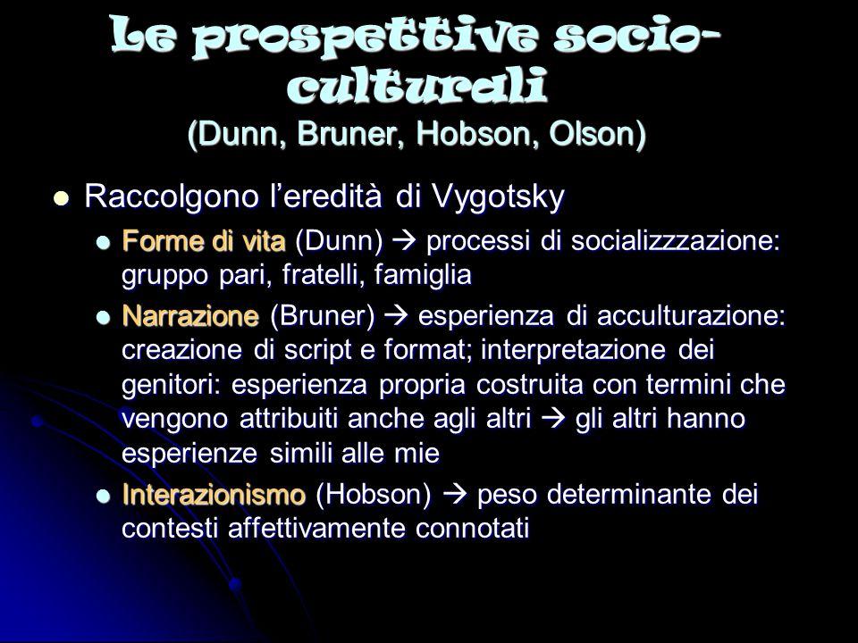 Le prospettive socio- culturali (Dunn, Bruner, Hobson, Olson) Raccolgono l'eredità di Vygotsky Raccolgono l'eredità di Vygotsky Forme di vita (Dunn) 